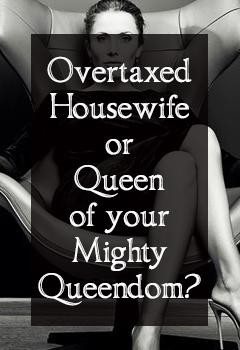 overtaxed housewife or queen of my queendom