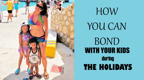 HOW YOU CAN BOND WITH YOUR KIDS duringTHE HOLIDAYS