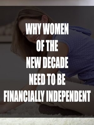WHY WOMEN OF THE NEW DECADE NEED TO BE FINANCIALLY INDEPENDENT